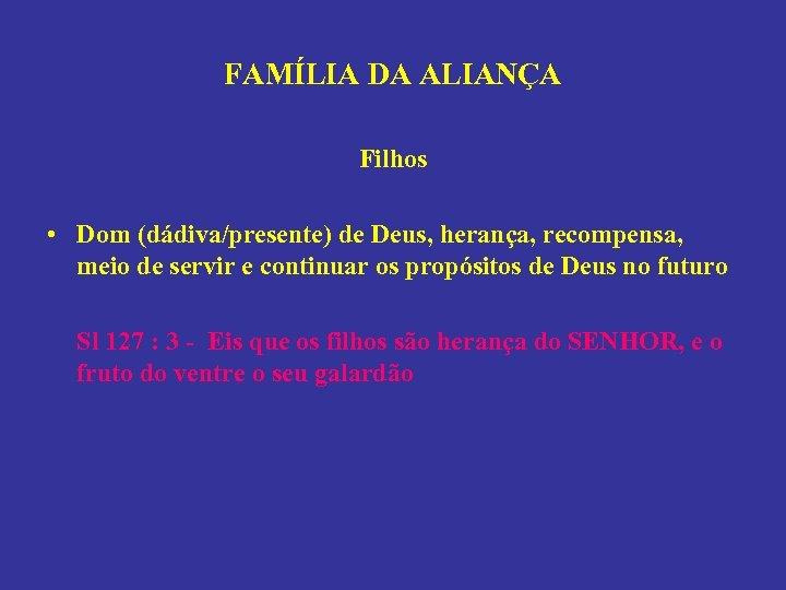 FAMÍLIA DA ALIANÇA Filhos • Dom (dádiva/presente) de Deus, herança, recompensa, meio de servir