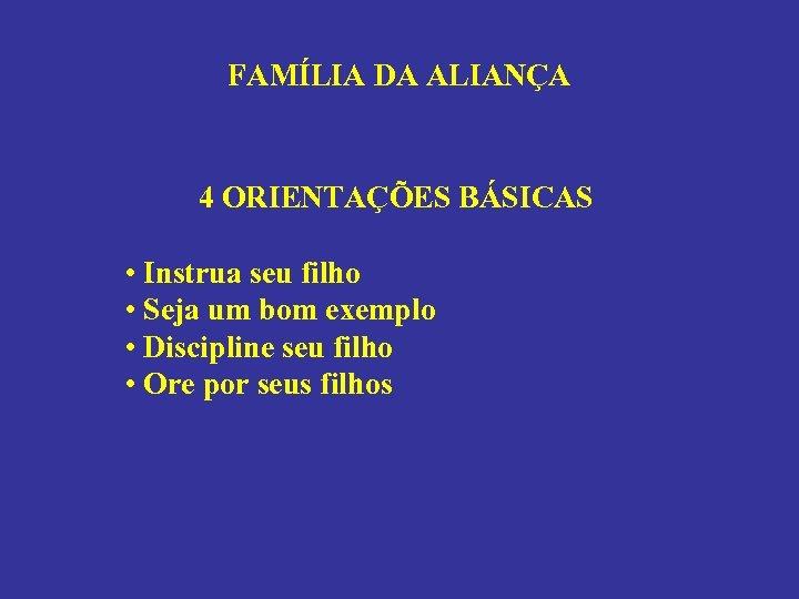 FAMÍLIA DA ALIANÇA 4 ORIENTAÇÕES BÁSICAS • Instrua seu filho • Seja um bom