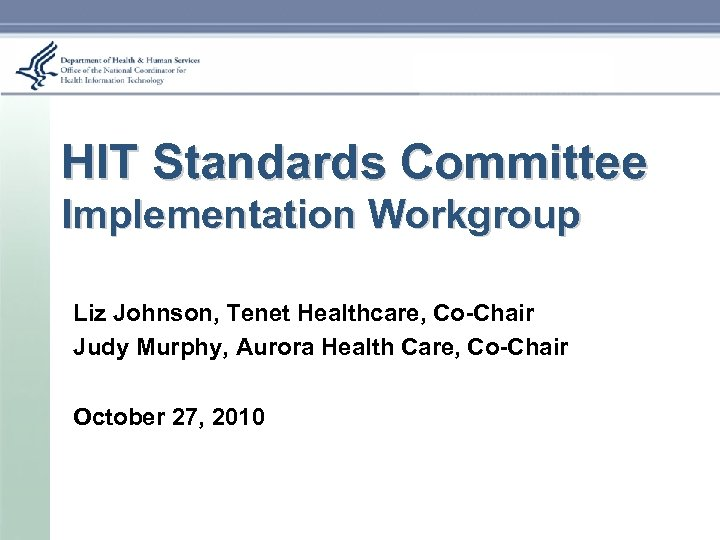 HIT Standards Committee Implementation Workgroup Liz Johnson, Tenet Healthcare, Co-Chair Judy Murphy, Aurora Health