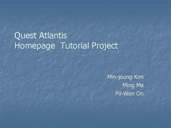 Quest Atlantis Homepage Tutorial Project Min-joung Kim Ming Ma Pil-Won On