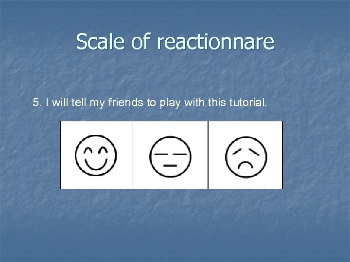 Scale of reactionnare 5. I will tell my friends to play with this tutorial.