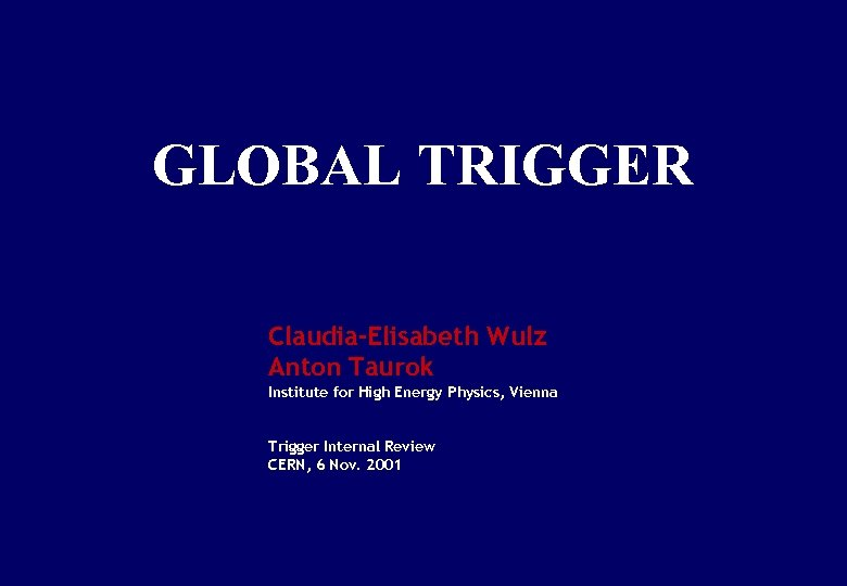 GLOBAL TRIGGER Claudia-Elisabeth Wulz Anton Taurok Institute for High Energy Physics, Vienna Trigger Internal