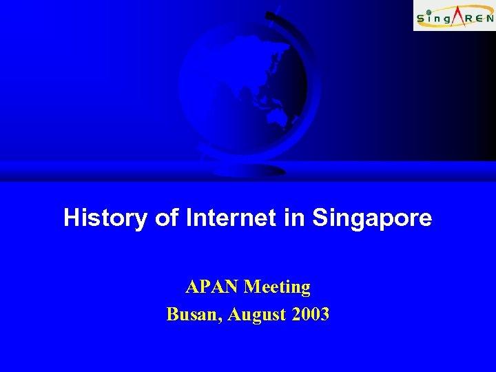 History of Internet in Singapore APAN Meeting Busan, August 2003