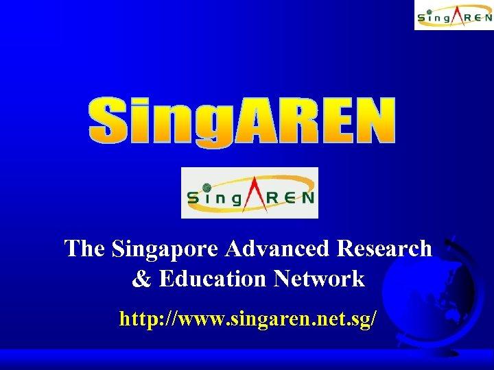 The Singapore Advanced Research & Education Network http: //www. singaren. net. sg/