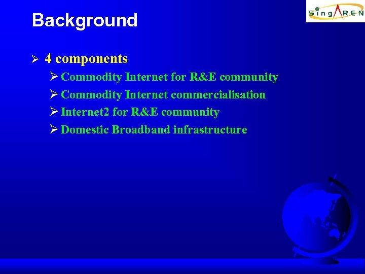 Background Ø 4 components Ø Commodity Internet for R&E community Ø Commodity Internet commercialisation
