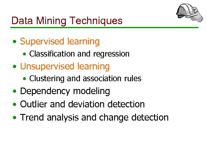 Data Mining Techniques • Supervised learning • Classification and regression • Unsupervised learning •
