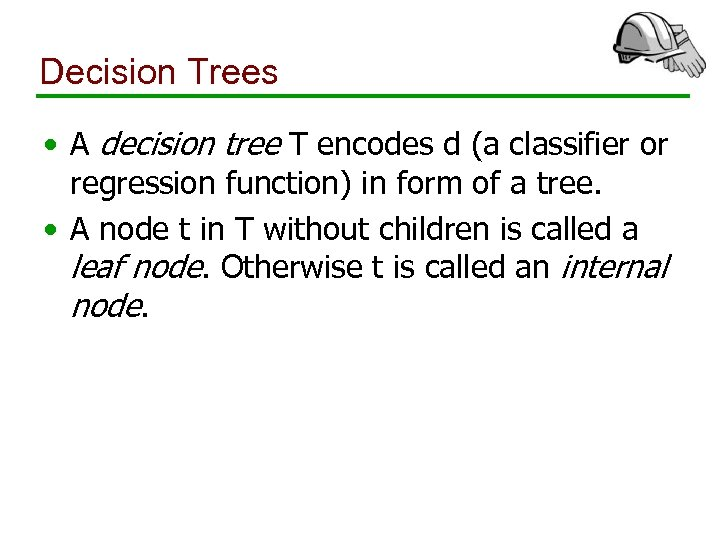Decision Trees • A decision tree T encodes d (a classifier or regression function)