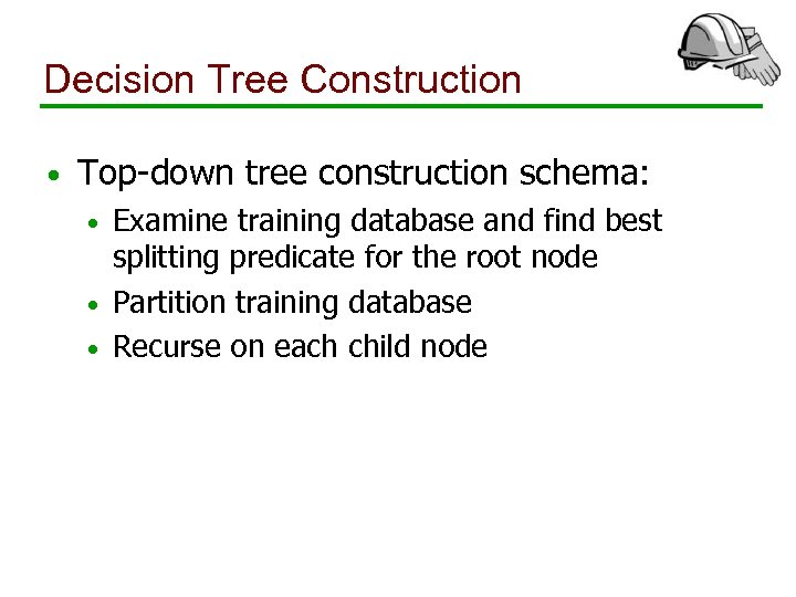 Decision Tree Construction • Top-down tree construction schema: Examine training database and find best