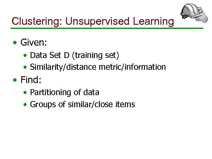 Clustering: Unsupervised Learning • Given: • Data Set D (training set) • Similarity/distance metric/information