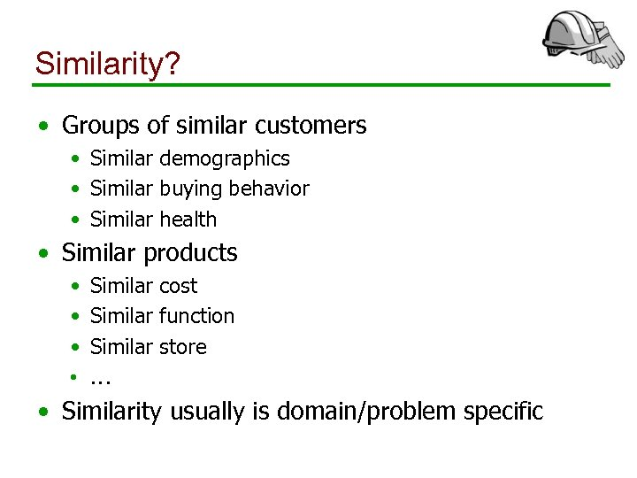 Similarity? • Groups of similar customers • Similar demographics • Similar buying behavior •