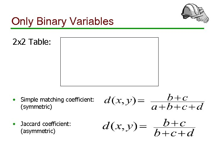 Only Binary Variables 2 x 2 Table: • Simple matching coefficient: (symmetric) • Jaccard