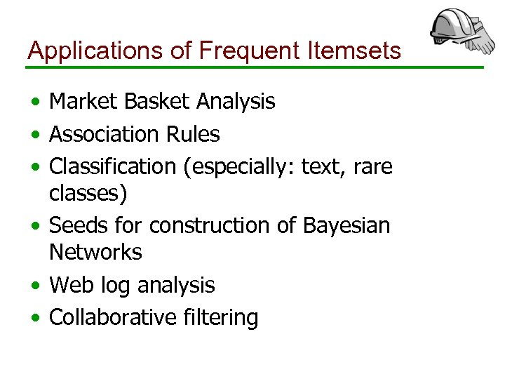 Applications of Frequent Itemsets • Market Basket Analysis • Association Rules • Classification (especially: