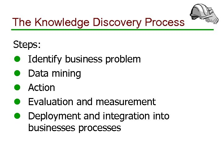 The Knowledge Discovery Process Steps: l Identify business problem l Data mining l Action