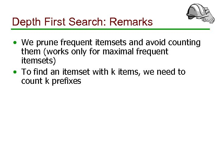 Depth First Search: Remarks • We prune frequent itemsets and avoid counting them (works