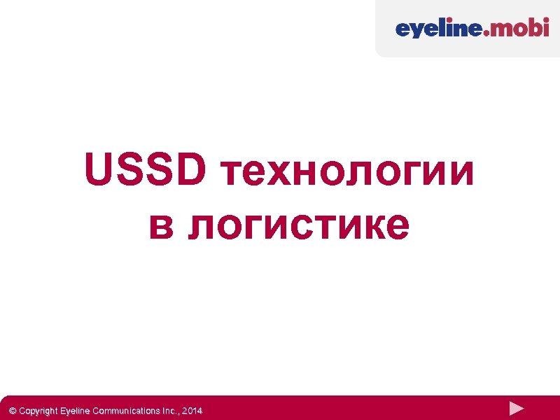 USSD технологии в логистике © Copyright Eyeline Communications Inc. , 2014