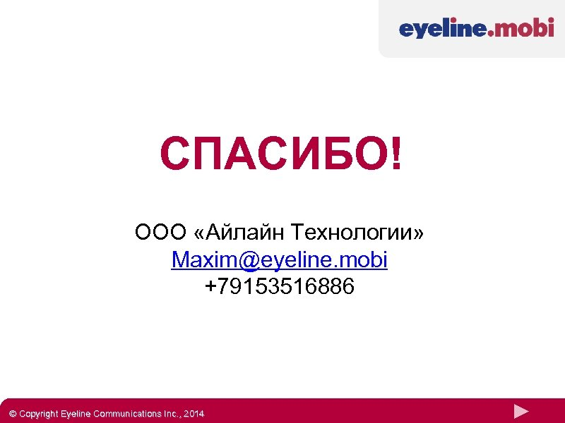 СПАСИБО! ООО «Айлайн Технологии» Maxim@eyeline. mobi +79153516886 © Copyright Eyeline Communications Inc. , 2014