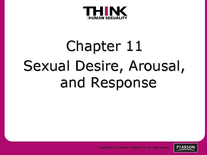 Chapter 11 Sexual Desire, Arousal, and Response Copyright © 2011 Pearson Education, Inc. All