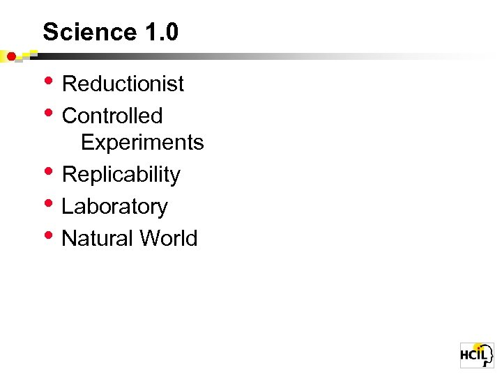Science 1. 0 • Reductionist • Controlled • • • Experiments Replicability Laboratory Natural