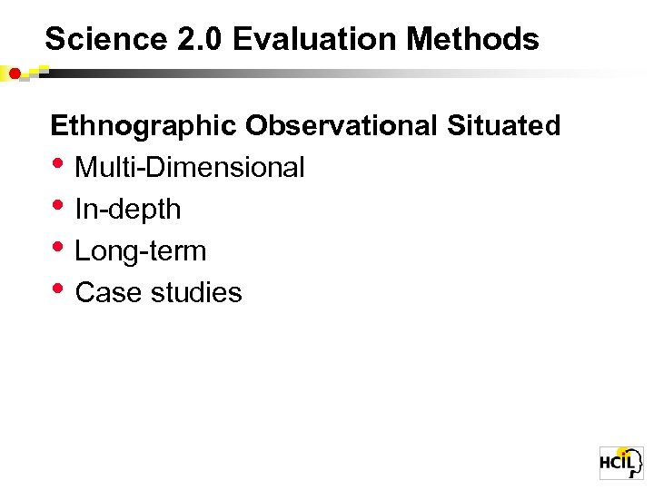 Science 2. 0 Evaluation Methods Ethnographic Observational Situated • Multi-Dimensional • In-depth • Long-term