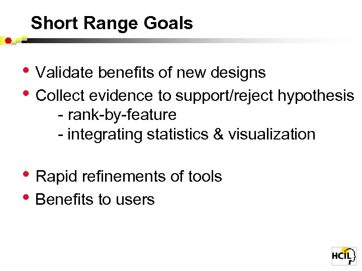 Short Range Goals • Validate benefits of new designs • Collect evidence to support/reject