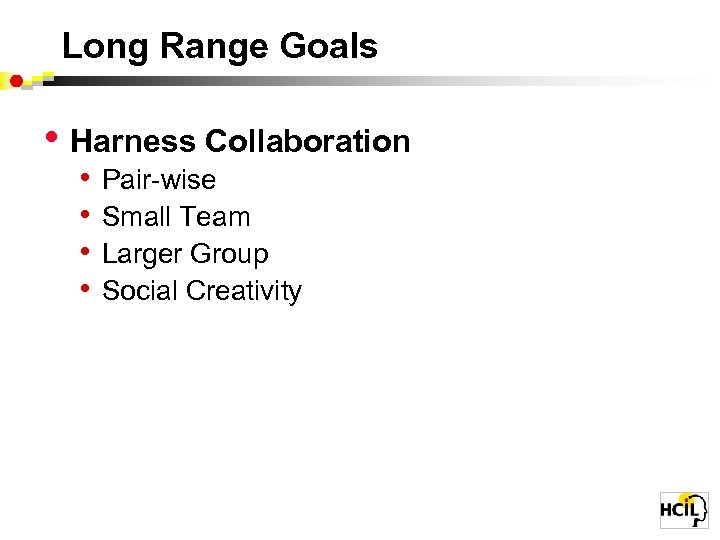 Long Range Goals • Harness Collaboration • • Pair-wise Small Team Larger Group Social