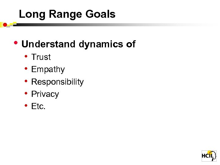 Long Range Goals • Understand dynamics of • • • Trust Empathy Responsibility Privacy