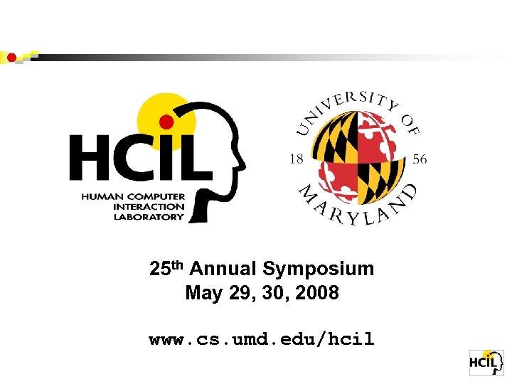 25 th Annual Symposium May 29, 30, 2008 www. cs. umd. edu/hcil