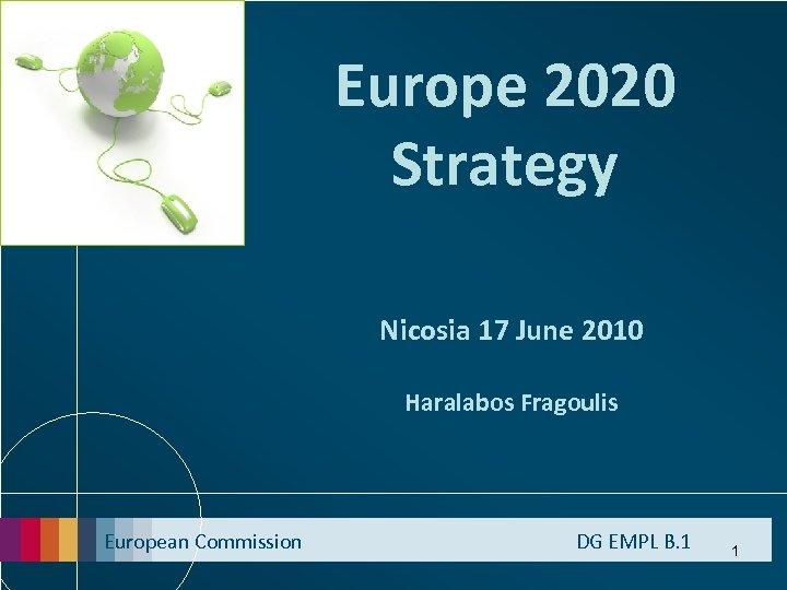 Europe 2020 Strategy Nicosia 17 June 2010 Haralabos Fragoulis European Commission DG EMPL B.