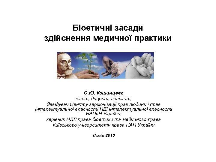 Біоетичні засади здійснення медичної практики О. Ю. Кашинцева к. ю. н. , доцент, адвокат,