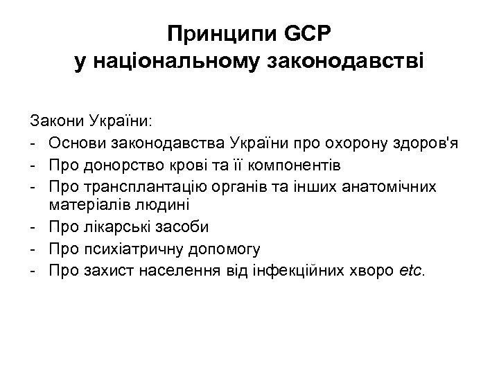 Принципи GCP у національному законодавстві Закони України: - Основи законодавства України про охорону здоров'я