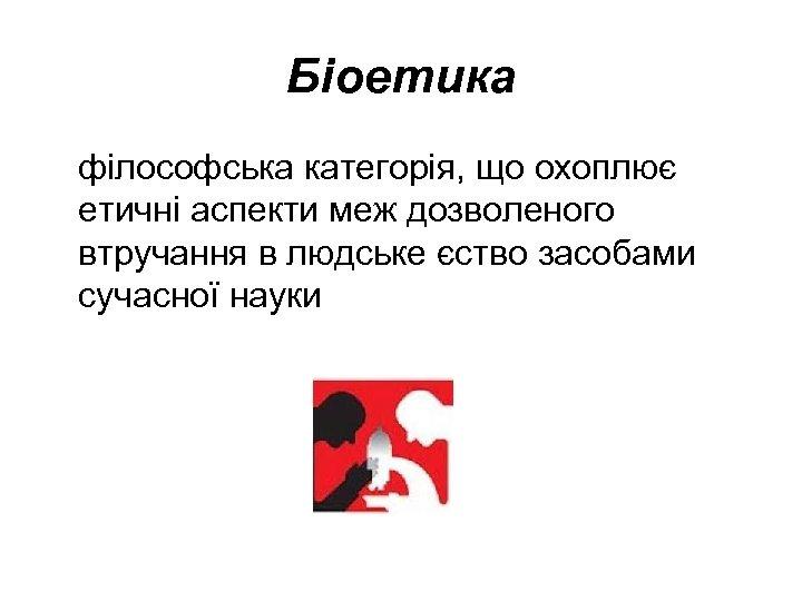 Біоетика філософська категорія, що охоплює етичні аспекти меж дозволеного втручання в людське єство засобами