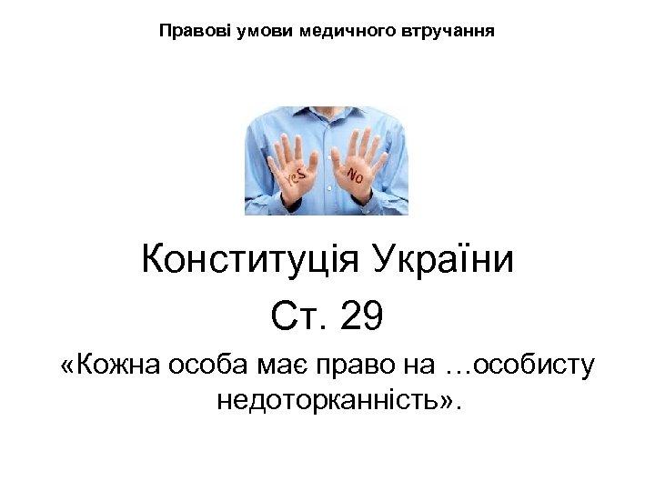 Правові умови медичного втручання Конституція України Ст. 29 «Кожна особа має право на …особисту