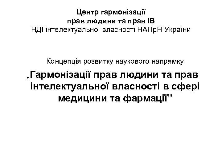 Центр гармонізації прав людини та прав ІВ НДІ інтелектуальної власності НАПр. Н України Концепція