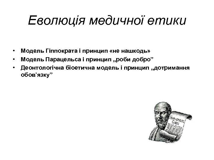 Еволюція медичної етики • Модель Гіппократа і принцип «не нашкодь» • Модель Парацельса і