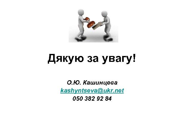 Дякую за увагу! О. Ю. Кашинцева kashyntseva@ukr. net 050 382 92 84