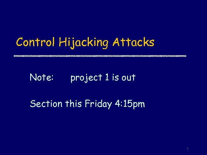 Control Hijacking Attacks Note: project 1 is out Section this Friday 4: 15 pm