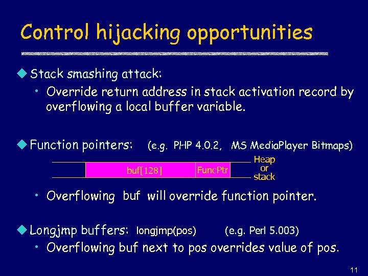 Control hijacking opportunities u Stack smashing attack: • Override return address in stack activation