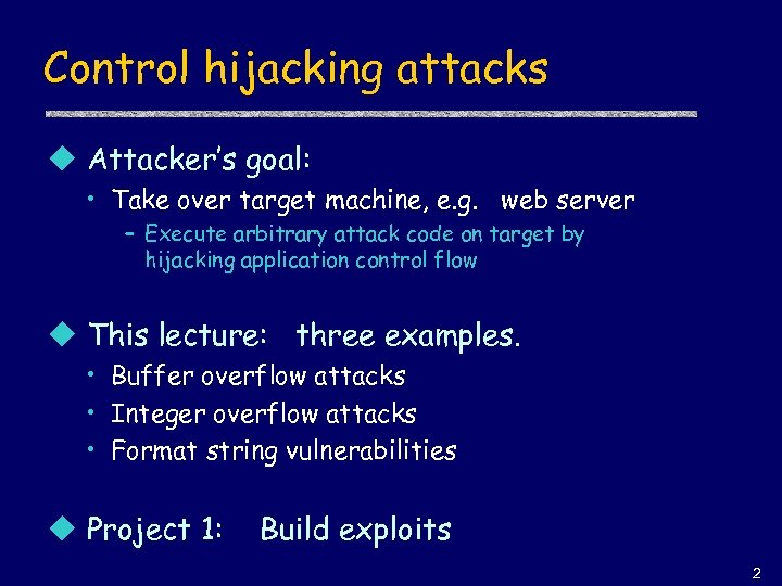 Control hijacking attacks u Attacker's goal: • Take over target machine, e. g. web