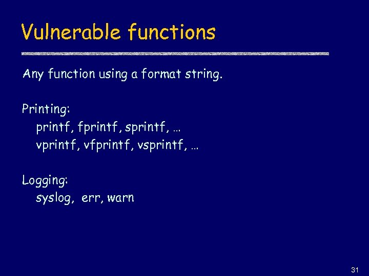 Vulnerable functions Any function using a format string. Printing: printf, fprintf, sprintf, … vprintf,