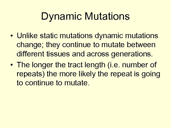 Dynamic Mutations • Unlike static mutations dynamic mutations change; they continue to mutate between