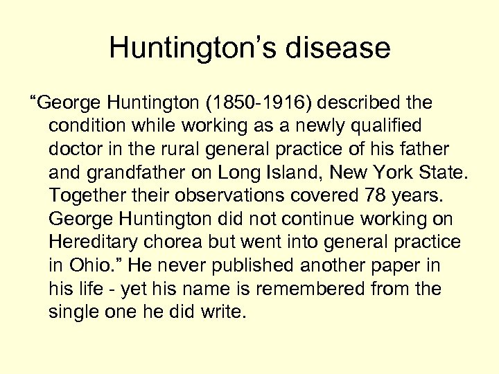 "Huntington's disease ""George Huntington (1850 -1916) described the condition while working as a newly"
