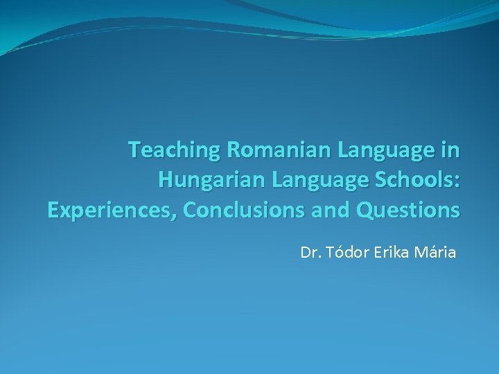Teaching Romanian Language in Hungarian Language Schools: Experiences, Conclusions and Questions Dr. Tódor