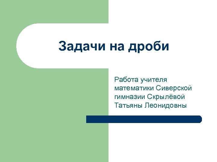 Задачи на дроби Работа учителя математики Сиверской гимназии Скрылёвой Татьяны Леонидовны