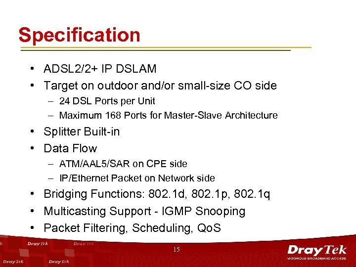 Specification • ADSL 2/2+ IP DSLAM • Target on outdoor and/or small-size CO side