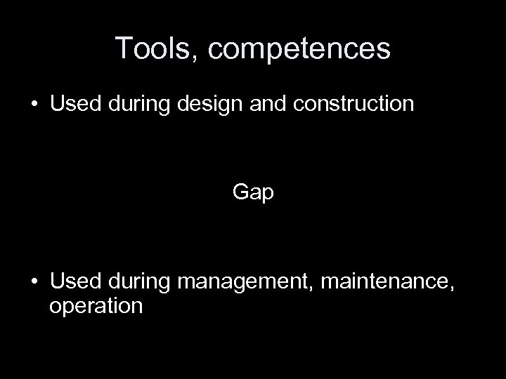 Tools, competences • Used during design and construction Gap • Used during management, maintenance,
