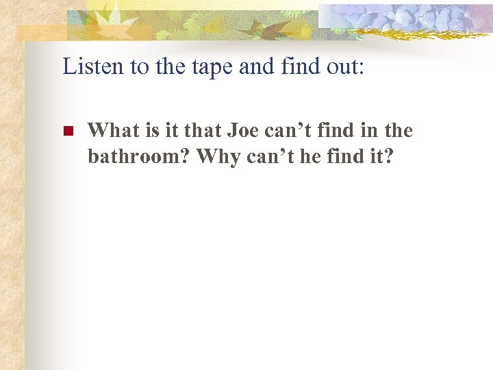 Listen to the tape and find out: n What is it that Joe can't