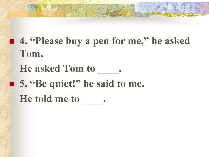 """n n 4. """"Please buy a pen for me, """" he asked Tom. He"""