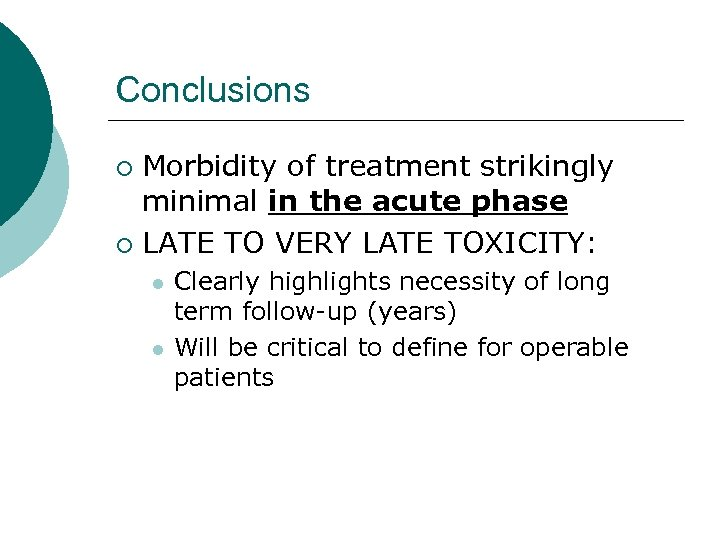 Conclusions Morbidity of treatment strikingly minimal in the acute phase ¡ LATE TO VERY