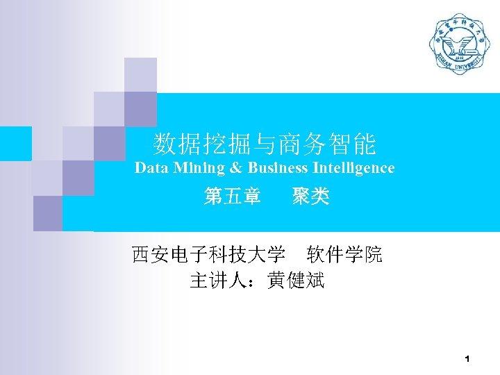数据挖掘与商务智能 Data Mining & Business Intelligence 第五章 聚类 西安电子科技大学 软件学院 主讲人:黄健斌 1