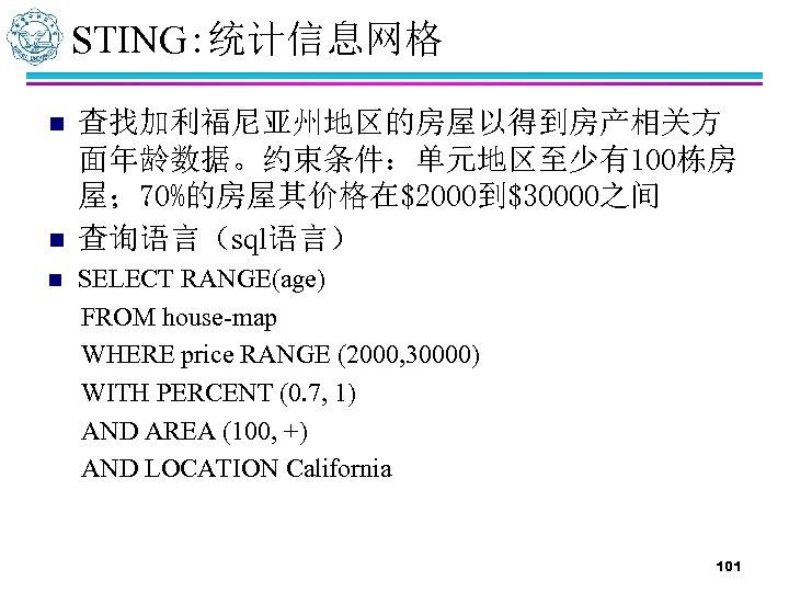 STING: 统计信息网格 n n n 查找加利福尼亚州地区的房屋以得到房产相关方 面年龄数据。约束条件:单元地区至少有100栋房 屋; 70%的房屋其价格在$2000到$30000之间 查询语言(sql语言) SELECT RANGE(age) FROM house-map